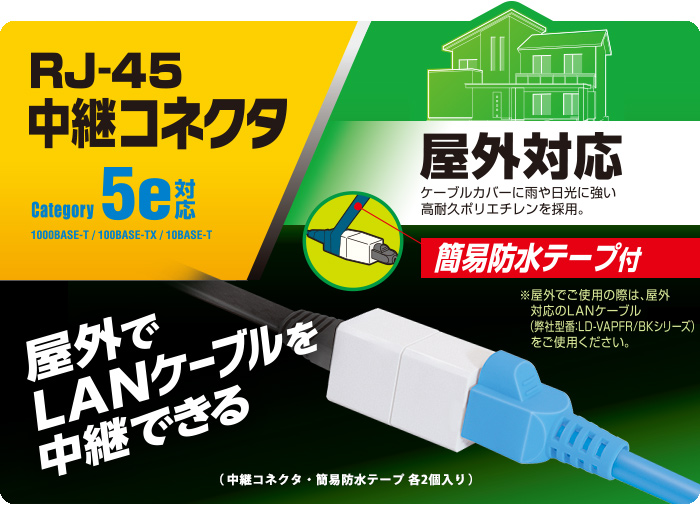 It is exterior RJ45 broadcast connector that simple waterproofing tape was bundled with RJ45 broadcast connector. It is most suitable to relay exterior LAN cable of LD-VAPFR series and aluminum reinforcement flat LAN cable (LD-VAPF/SV05) for gap. We adopt compact broadcast connector and are convenient for installation to small place.